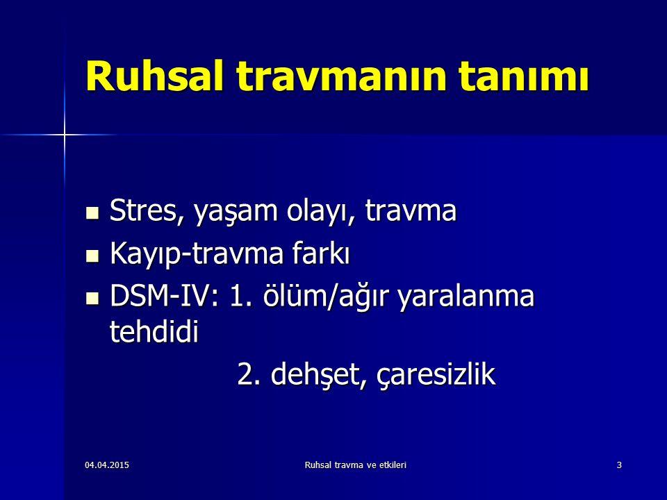 04.04.2015Ruhsal travma ve etkileri3 Ruhsal travmanın tanımı Stres, yaşam olayı, travma Stres, yaşam olayı, travma Kayıp-travma farkı Kayıp-travma farkı DSM-IV: 1.