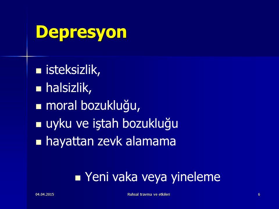 04.04.2015Ruhsal travma ve etkileri6 Depresyon isteksizlik, halsizlik, moral bozukluğu, uyku ve iştah bozukluğu hayattan zevk alamama Yeni vaka veya yineleme