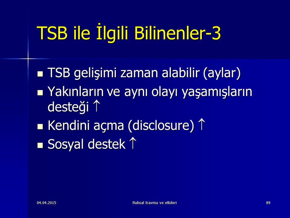04.04.2015Ruhsal travma ve etkileri89 TSB ile İlgili Bilinenler-3 TSB gelişimi zaman alabilir (aylar) TSB gelişimi zaman alabilir (aylar) Yakınların ve aynı olayı yaşamışların desteği  Yakınların ve aynı olayı yaşamışların desteği  Kendini açma (disclosure)  Kendini açma (disclosure)  Sosyal destek  Sosyal destek 