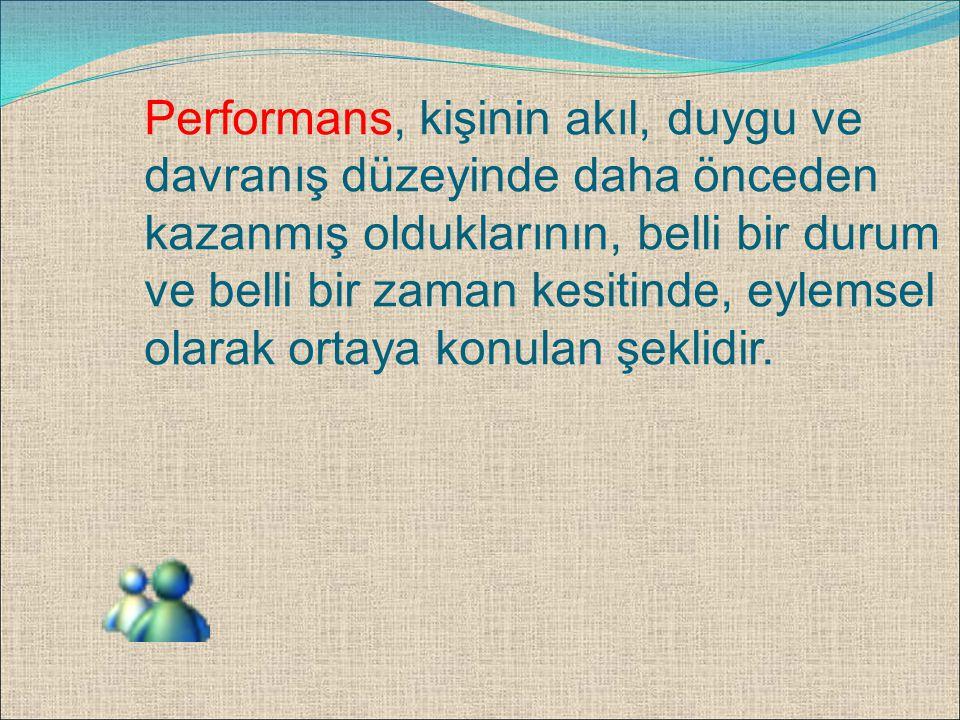 Performans, kişinin akıl, duygu ve davranış düzeyinde daha önceden kazanmış olduklarının, belli bir durum ve belli bir zaman kesitinde, eylemsel olarak ortaya konulan şeklidir.