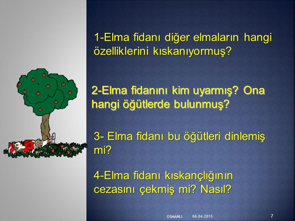 1-Elma fidanı diğer elmaların hangi özelliklerini kıskanıyormuş? 2-Elma fidanını kim uyarmış? Ona hangi öğütlerde bulunmuş? 3- Elma fidanı bu öğütleri