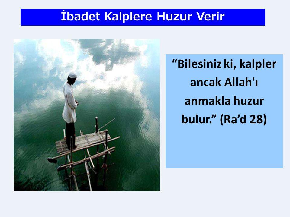 """""""Bilesiniz ki, kalpler ancak Allah'ı anmakla huzur bulur."""" (Ra'd 28) İbadet Kalplere Huzur Verir"""