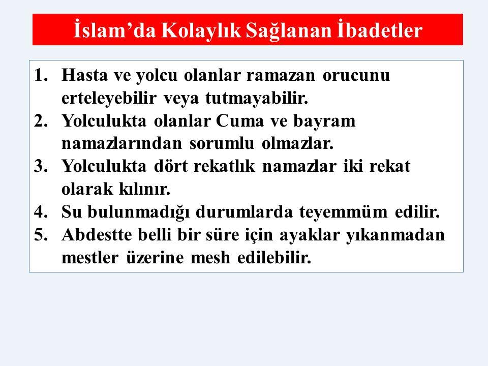 İslam'da Kolaylık Sağlanan İbadetler 1.Hasta ve yolcu olanlar ramazan orucunu erteleyebilir veya tutmayabilir. 2.Yolculukta olanlar Cuma ve bayram nam