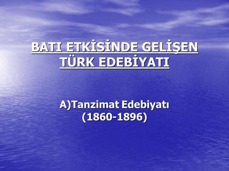 BATI ETKİSİNDE GELİŞEN TÜRK EDEBİYATI A)Tanzimat Edebiyatı (1860-1896)