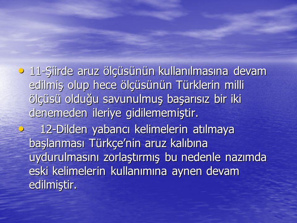 11-Şiirde aruz ölçüsünün kullanılmasına devam edilmiş olup hece ölçüsünün Türklerin milli ölçüsü olduğu savunulmuş başarısız bir iki denemeden ileriye