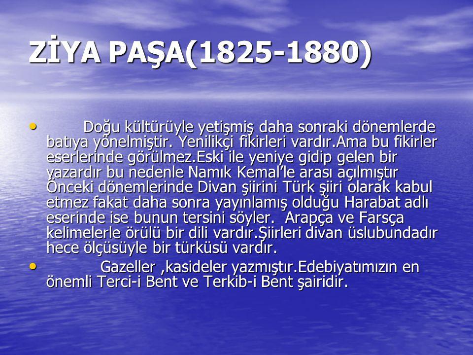 ZİYA PAŞA(1825-1880) Doğu kültürüyle yetişmiş daha sonraki dönemlerde batıya yönelmiştir. Yenilikçi fikirleri vardır.Ama bu fikirler eserlerinde görül