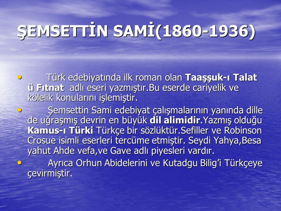 ŞEMSETTİN SAMİ(1860-1936) Türk edebiyatında ilk roman olan Taaşşuk-ı Talat ü Fıtnat adlı eseri yazmıştır.Bu eserde cariyelik ve kölelik konularını işl