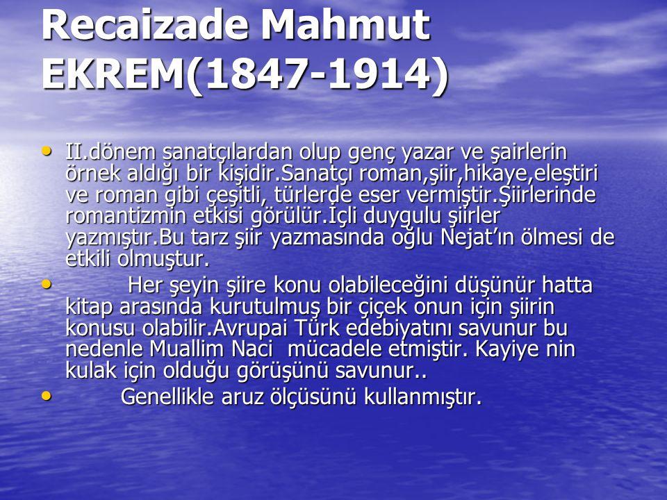 Recaizade Mahmut EKREM(1847-1914) II.dönem sanatçılardan olup genç yazar ve şairlerin örnek aldığı bir kişidir.Sanatçı roman,şiir,hikaye,eleştiri ve r