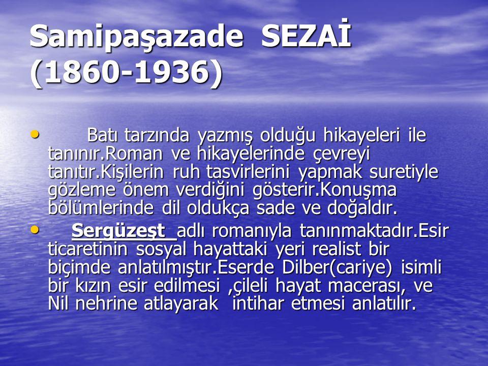 Samipaşazade SEZAİ (1860-1936) B Batı tarzında yazmış olduğu hikayeleri ile tanınır.Roman ve hikayelerinde çevreyi tanıtır.Kişilerin ruh tasvirlerini