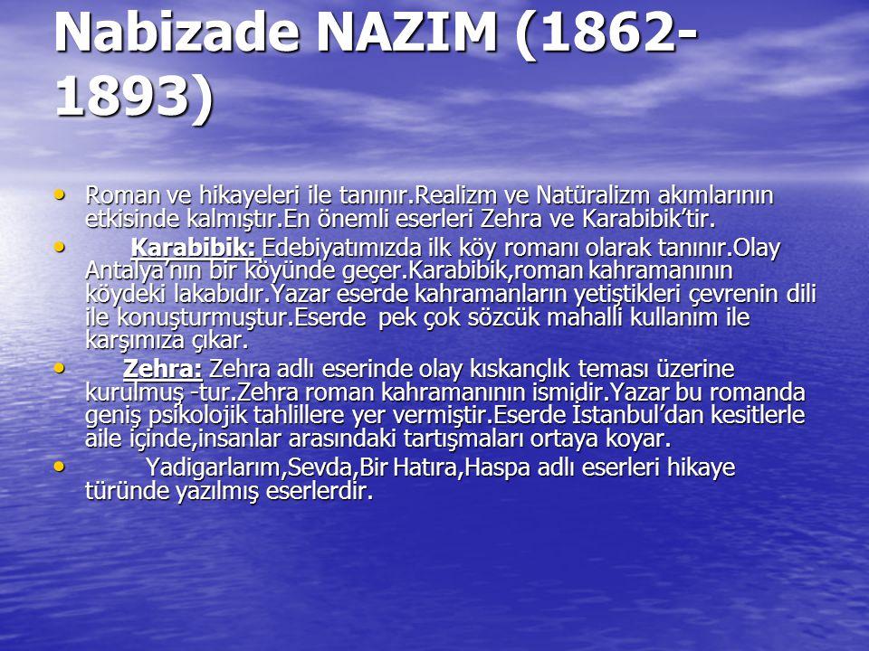 Nabizade NAZIM (1862- 1893) Roman ve hikayeleri ile tanınır.Realizm ve Natüralizm akımlarının etkisinde kalmıştır.En önemli eserleri Zehra ve Karabibi