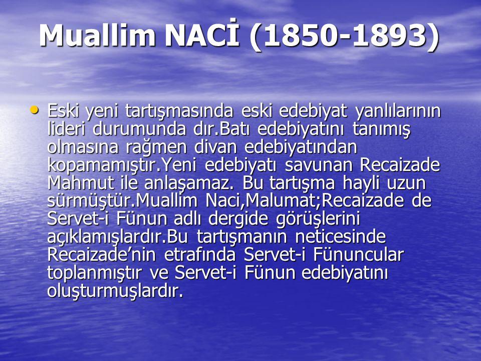 Muallim NACİ (1850-1893) Muallim NACİ (1850-1893) Eski yeni tartışmasında eski edebiyat yanlılarının lideri durumunda dır.Batı edebiyatını tanımış olm