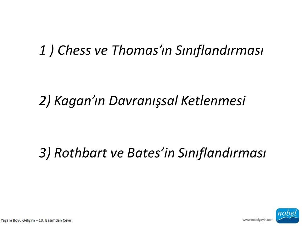 1 ) Chess ve Thomas'ın Sınıflandırması 2) Kagan'ın Davranışsal Ketlenmesi 3) Rothbart ve Bates'in Sınıflandırması