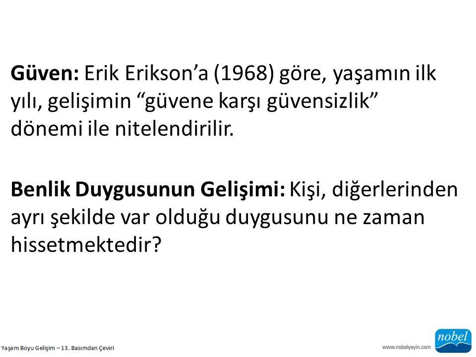 """Güven: Erik Erikson'a (1968) göre, yaşamın ilk yılı, gelişimin """"güvene karşı güvensizlik"""" dönemi ile nitelendirilir. Benlik Duygusunun Gelişimi: Kişi,"""