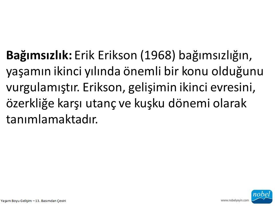 Bağımsızlık: Erik Erikson (1968) bağımsızlığın, yaşamın ikinci yılında önemli bir konu olduğunu vurgulamıştır. Erikson, gelişimin ikinci evresini, öze