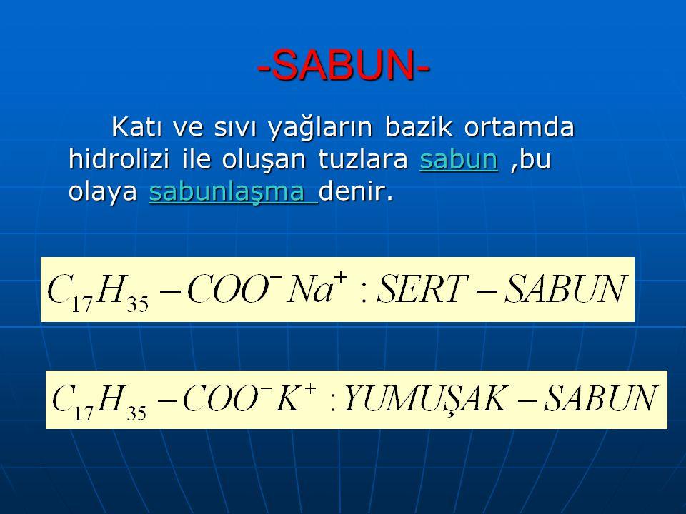 -SABUN- Katı ve sıvı yağların bazik ortamda hidrolizi ile oluşan tuzlara sabun,bu olaya sabunlaşma denir.