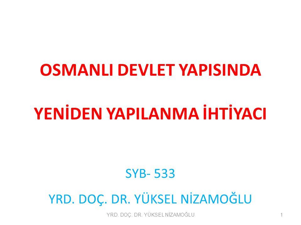 OSMANLI DEVLET YAPISINDA YENİDEN YAPILANMA İHTİYACI SYB- 533 YRD. DOÇ. DR. YÜKSEL NİZAMOĞLU 1