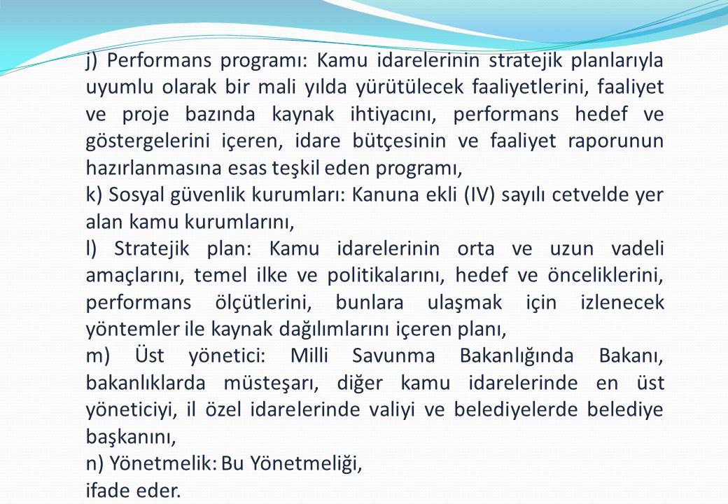 j) Performans programı: Kamu idarelerinin stratejik planlarıyla uyumlu olarak bir mali yılda yürütülecek faaliyetlerini, faaliyet ve proje bazında kaynak ihtiyacını, performans hedef ve göstergelerini içeren, idare bütçesinin ve faaliyet raporunun hazırlanmasına esas teşkil eden programı, k) Sosyal güvenlik kurumları: Kanuna ekli (IV) sayılı cetvelde yer alan kamu kurumlarını, l) Stratejik plan: Kamu idarelerinin orta ve uzun vadeli amaçlarını, temel ilke ve politikalarını, hedef ve önceliklerini, performans ölçütlerini, bunlara ulaşmak için izlenecek yöntemler ile kaynak dağılımlarını içeren planı, m) Üst yönetici: Milli Savunma Bakanlığında Bakanı, bakanlıklarda müsteşarı, diğer kamu idarelerinde en üst yöneticiyi, il özel idarelerinde valiyi ve belediyelerde belediye başkanını, n) Yönetmelik: Bu Yönetmeliği, ifade eder.