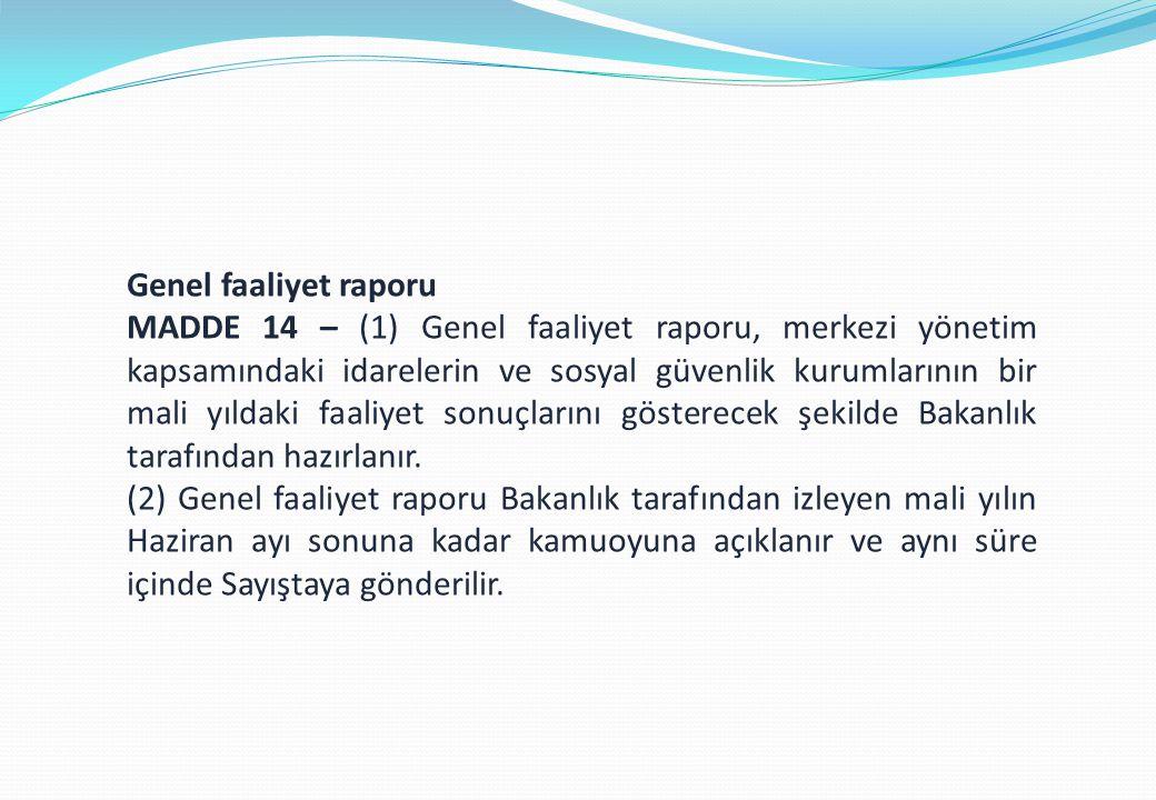 Genel faaliyet raporu MADDE 14 – (1) Genel faaliyet raporu, merkezi yönetim kapsamındaki idarelerin ve sosyal güvenlik kurumlarının bir mali yıldaki faaliyet sonuçlarını gösterecek şekilde Bakanlık tarafından hazırlanır.