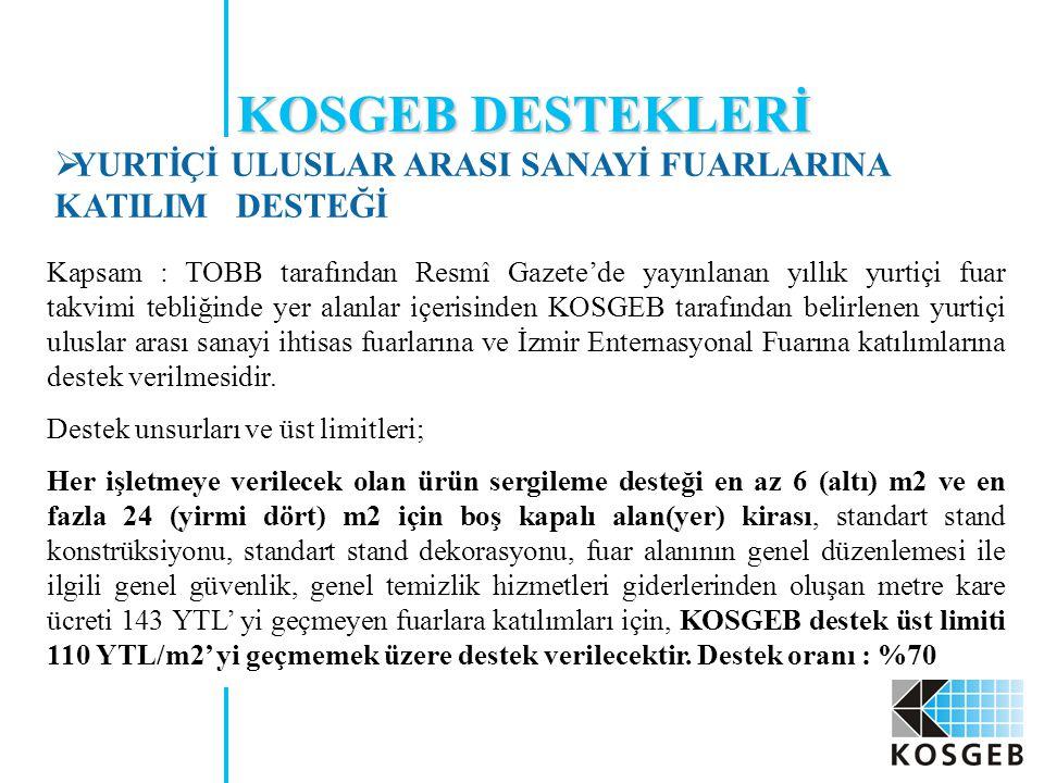 Kapsam : TOBB tarafından Resmî Gazete'de yayınlanan yıllık yurtiçi fuar takvimi tebliğinde yer alanlar içerisinden KOSGEB tarafından belirlenen yurtiçi uluslar arası sanayi ihtisas fuarlarına ve İzmir Enternasyonal Fuarına katılımlarına destek verilmesidir.
