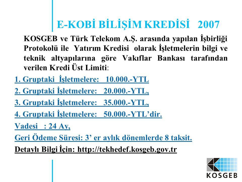 E-KOBİ BİLİŞİM KREDİSİ 2007 KOSGEB ve Türk Telekom A.Ş. arasında yapılan İşbirliği Protokolü ile Yatırım Kredisi olarak İşletmelerin bilgi ve teknik a