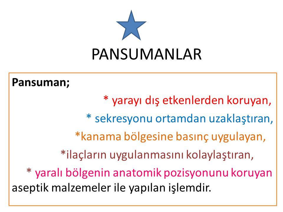 PANSUMANLAR Pansuman; * yarayı dış etkenlerden koruyan, * sekresyonu ortamdan uzaklaştıran, *kanama bölgesine basınç uygulayan, *ilaçların uygulanmasını kolaylaştıran, * yaralı bölgenin anatomik pozisyonunu koruyan aseptik malzemeler ile yapılan işlemdir.