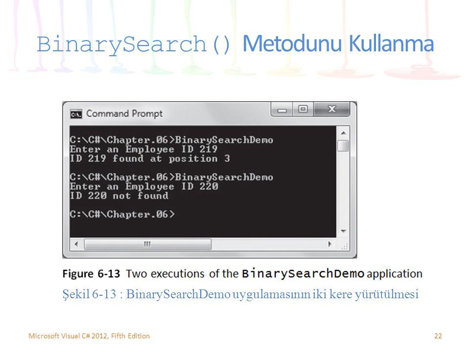 BinarySearch() Metodunu Kullanma 22Microsoft Visual C# 2012, Fifth Edition Şekil 6-13 : BinarySearchDemo uygulamasının iki kere yürütülmesi
