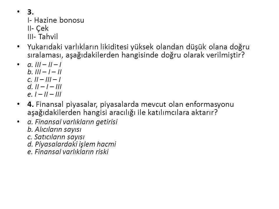 3. I- Hazine bonosu II- Çek III- Tahvil Yukarıdaki varlıkların likiditesi yüksek olandan düşük olana doğru sıralaması, aşağıdakilerden hangisinde doğr