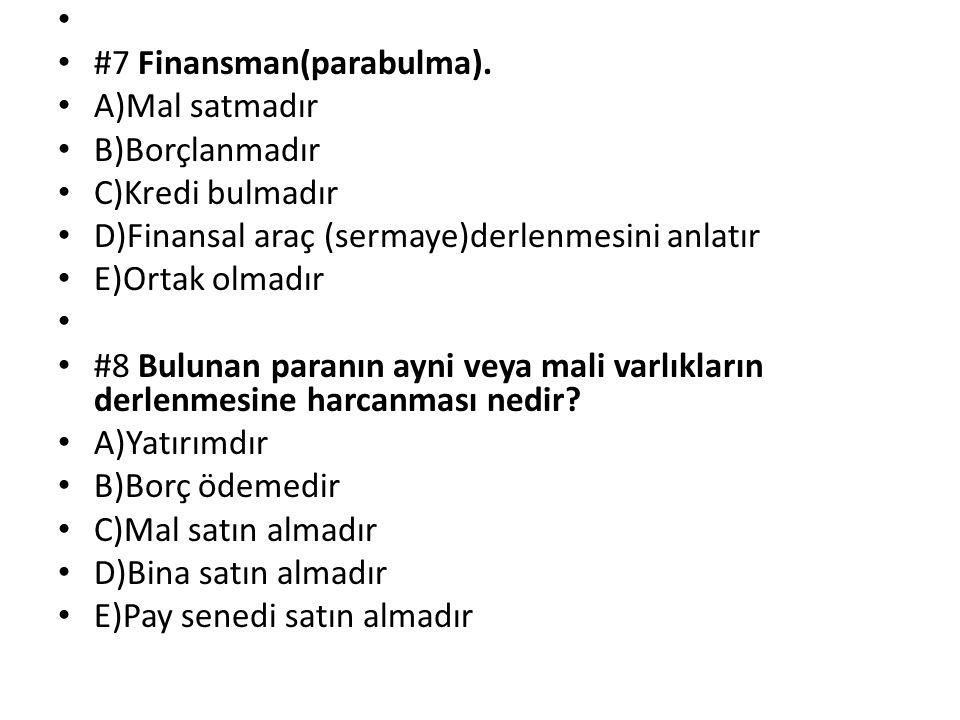 #7 Finansman(parabulma). A)Mal satmadır B)Borçlanmadır C)Kredi bulmadır D)Finansal araç (sermaye)derlenmesini anlatır E)Ortak olmadır #8 Bulunan paran