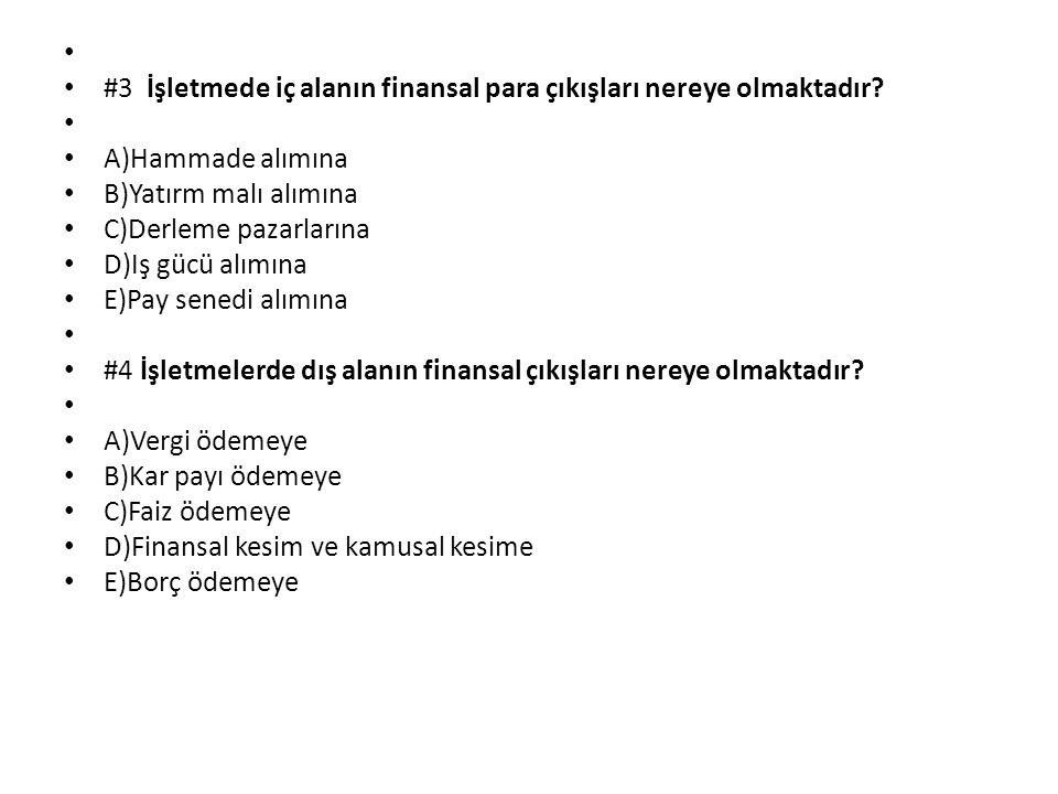 #3 İşletmede iç alanın finansal para çıkışları nereye olmaktadır? A)Hammade alımına B)Yatırm malı alımına C)Derleme pazarlarına D)Iş gücü alımına E)Pa