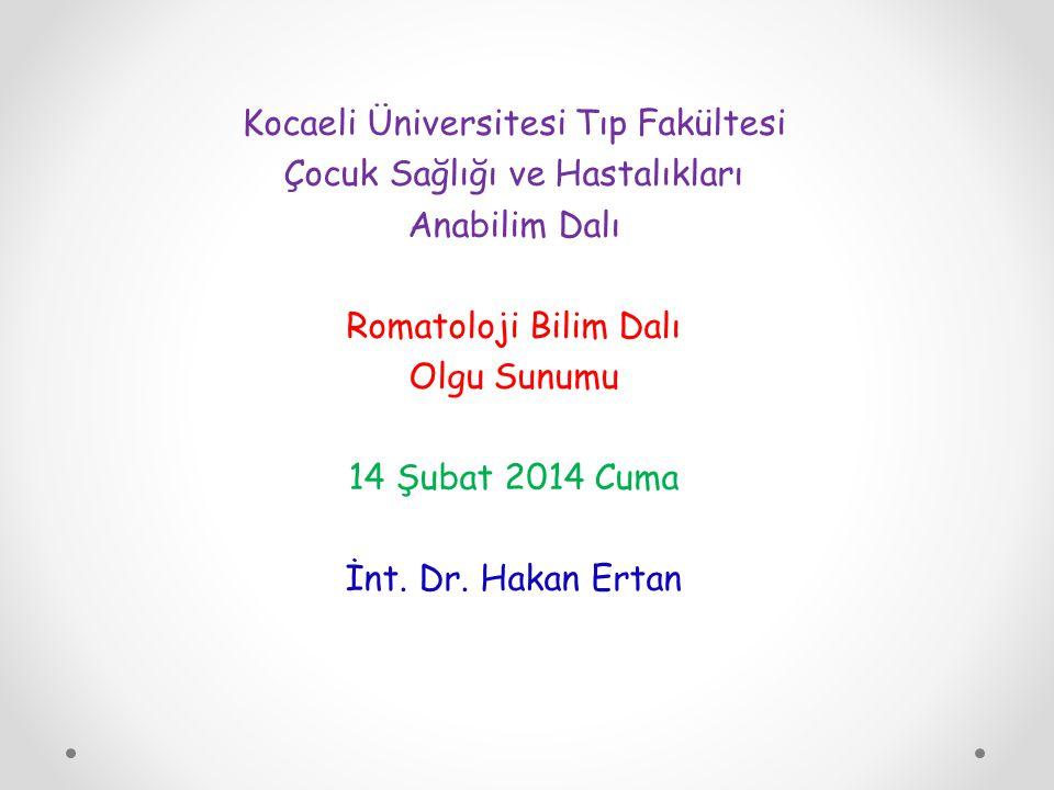 Kocaeli Üniversitesi Tıp Fakültesi Çocuk Sağlığı ve Hastalıkları Anabilim Dalı Romatoloji Bilim Dalı Olgu Sunumu 14 Şubat 2014 Cuma İnt. Dr. Hakan Ert