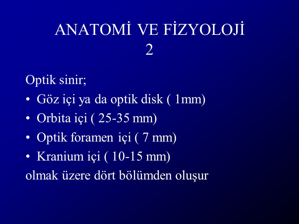 ANATOMİ VE FİZYOLOJİ 2 Optik sinir; Göz içi ya da optik disk ( 1mm) Orbita içi ( 25-35 mm) Optik foramen içi ( 7 mm) Kranium içi ( 10-15 mm) olmak üze