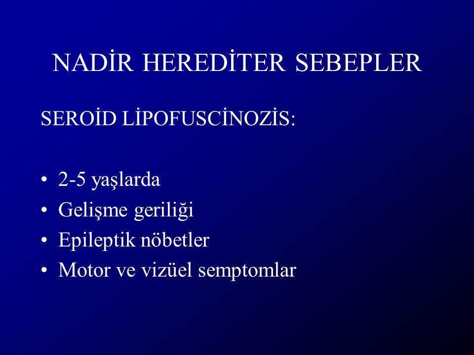 NADİR HEREDİTER SEBEPLER SEROİD LİPOFUSCİNOZİS: 2-5 yaşlarda Gelişme geriliği Epileptik nöbetler Motor ve vizüel semptomlar