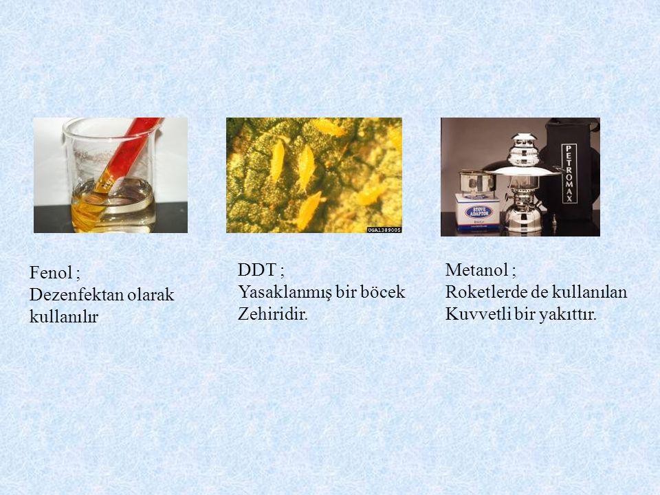 Metanol ; Roketlerde de kullanılan Kuvvetli bir yakıttır. DDT ; Yasaklanmış bir böcek Zehiridir. Fenol ; Dezenfektan olarak kullanılır