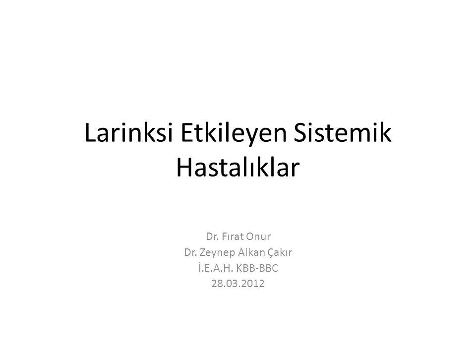 Larinksi Etkileyen Sistemik Hastalıklar Dr. Fırat Onur Dr. Zeynep Alkan Çakır İ.E.A.H. KBB-BBC 28.03.2012