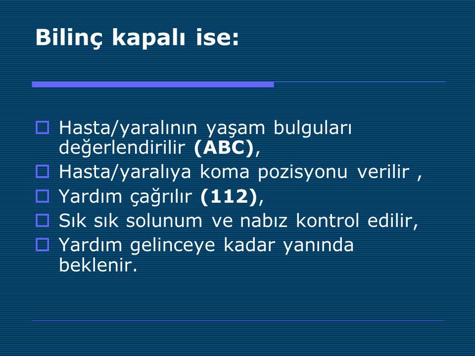 Bilinç kapalı ise:  Hasta/yaralının yaşam bulguları değerlendirilir (ABC),  Hasta/yaralıya koma pozisyonu verilir,  Yardım çağrılır (112),  Sık sı
