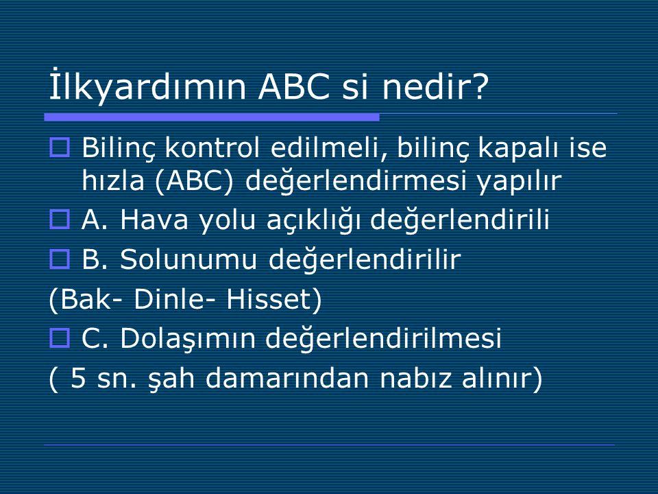 İlkyardımın ABC si nedir?  Bilinç kontrol edilmeli, bilinç kapalı ise hızla (ABC) değerlendirmesi yapılır  A. Hava yolu açıklığı değerlendirili  B.
