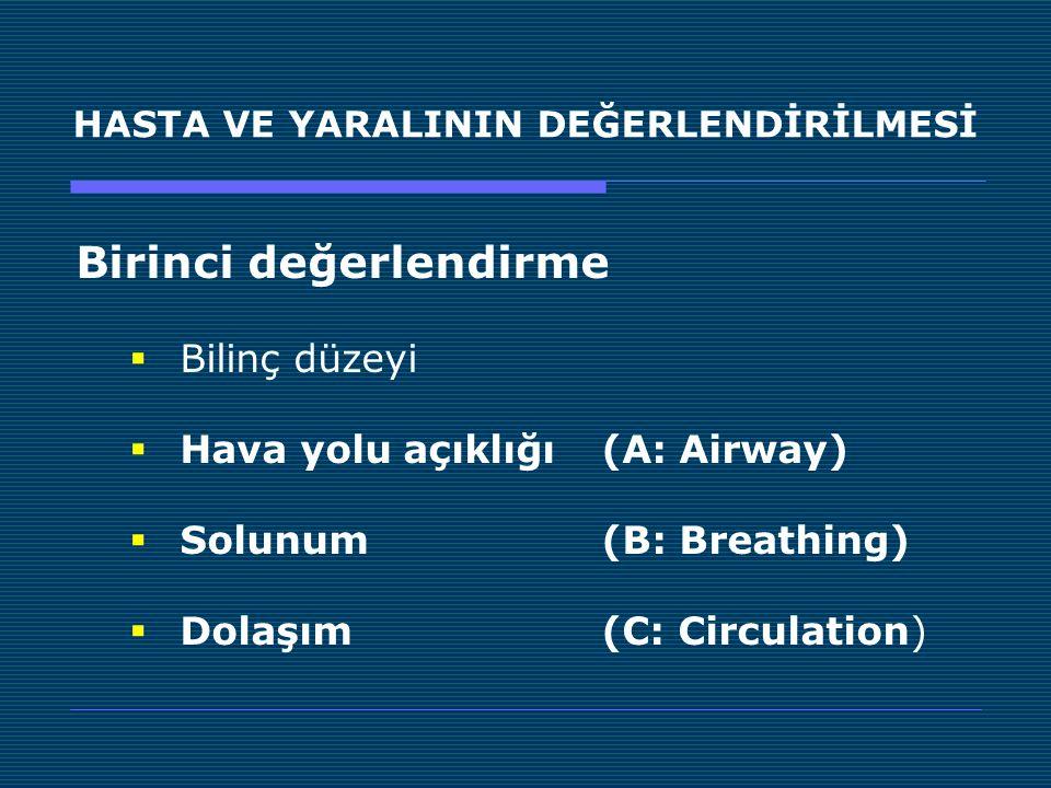 HASTA VE YARALININ DEĞERLENDİRİLMESİ Birinci değerlendirme  Bilinç düzeyi  Hava yolu açıklığı (A: Airway)  Solunum (B: Breathing)  Dolaşım (C: Cir