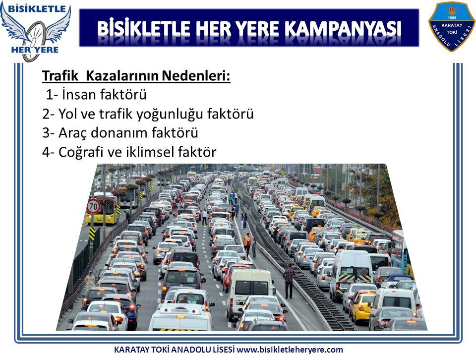 Trafik Kazalarının Nedenleri: 1- İnsan faktörü 2- Yol ve trafik yoğunluğu faktörü 3- Araç donanım faktörü 4- Coğrafi ve iklimsel faktör KARATAY TOKİ ANADOLU LİSESİ www.bisikletleheryere.com