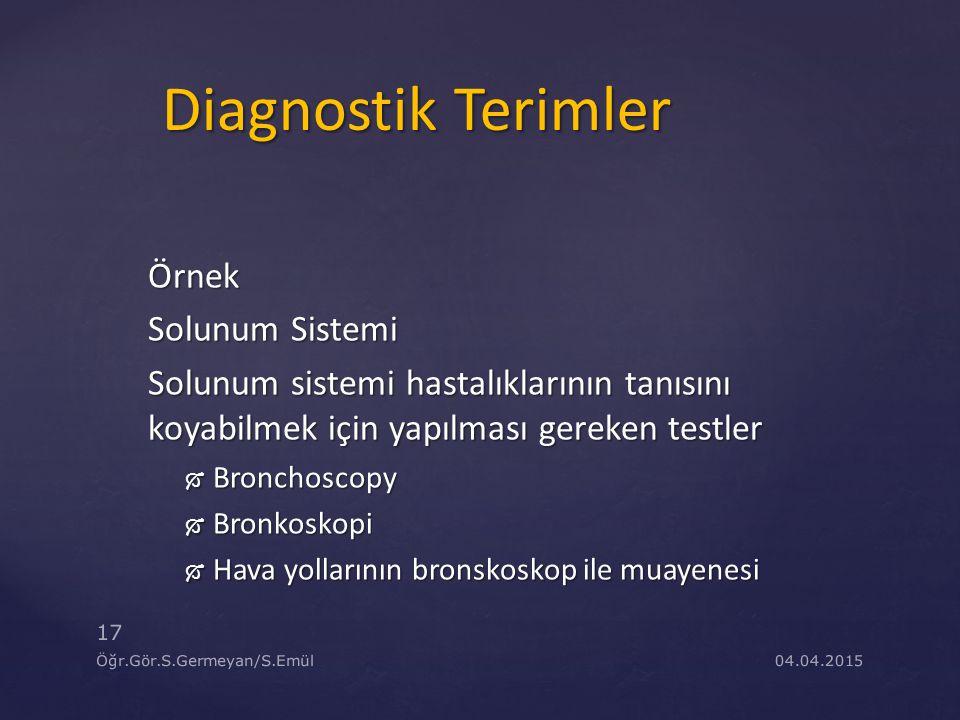 04.04.2015 17 Öğr.Gör.S.Germeyan/S.Emül Diagnostik Terimler Örnek Solunum Sistemi Solunum sistemi hastalıklarının tanısını koyabilmek için yapılması g