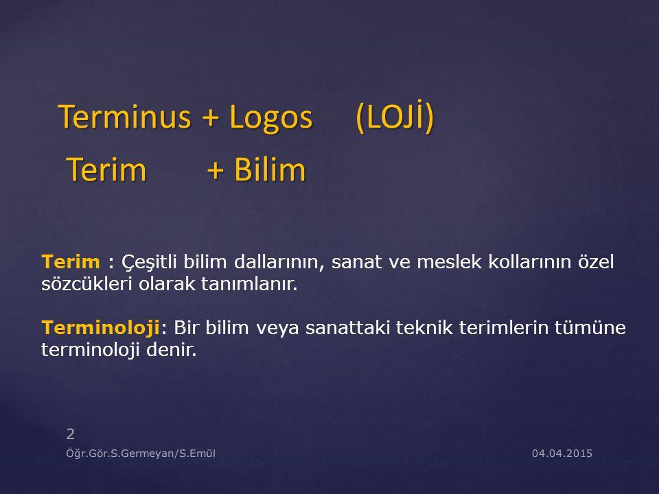 04.04.2015 2 Öğr.Gör.S.Germeyan/S.Emül Terminus + Logos (LOJİ) Terim + Bilim Terim + Bilim Terim : Çeşitli bilim dallarının, sanat ve meslek kollarını