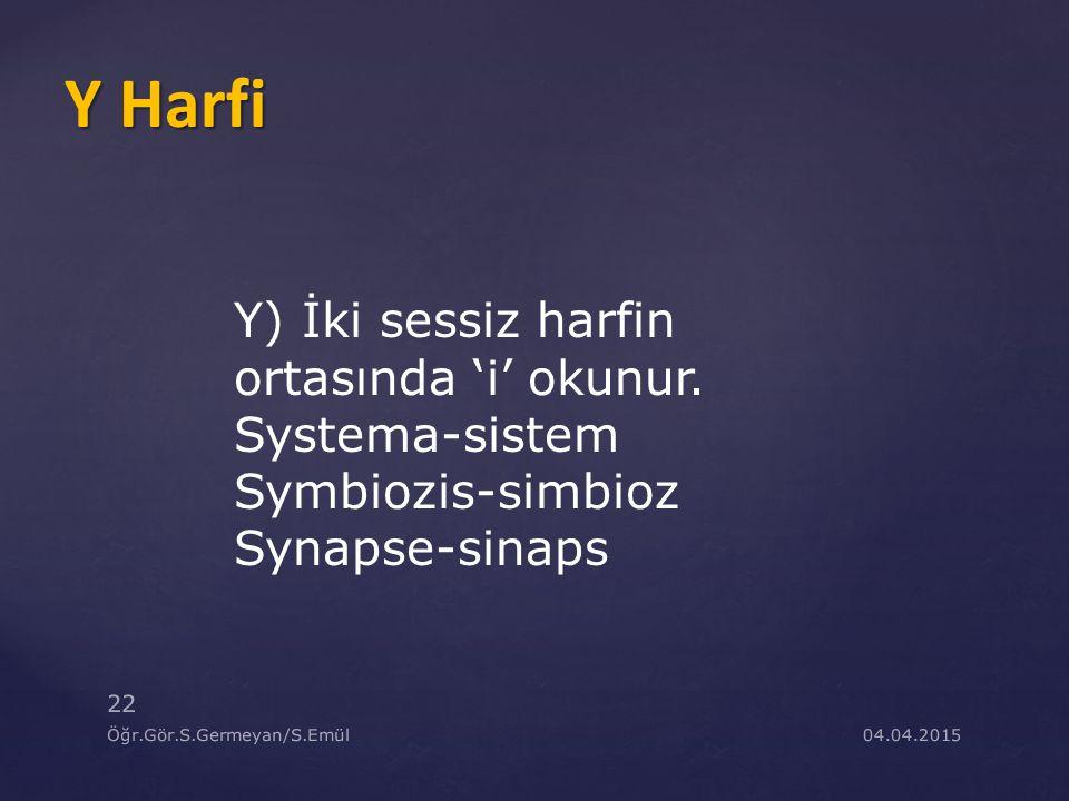 04.04.2015Öğr.Gör.S.Germeyan/S.Emül 22 Y) İki sessiz harfin ortasında 'i' okunur. Systema-sistem Symbiozis-simbioz Synapse-sinaps Y Harfi