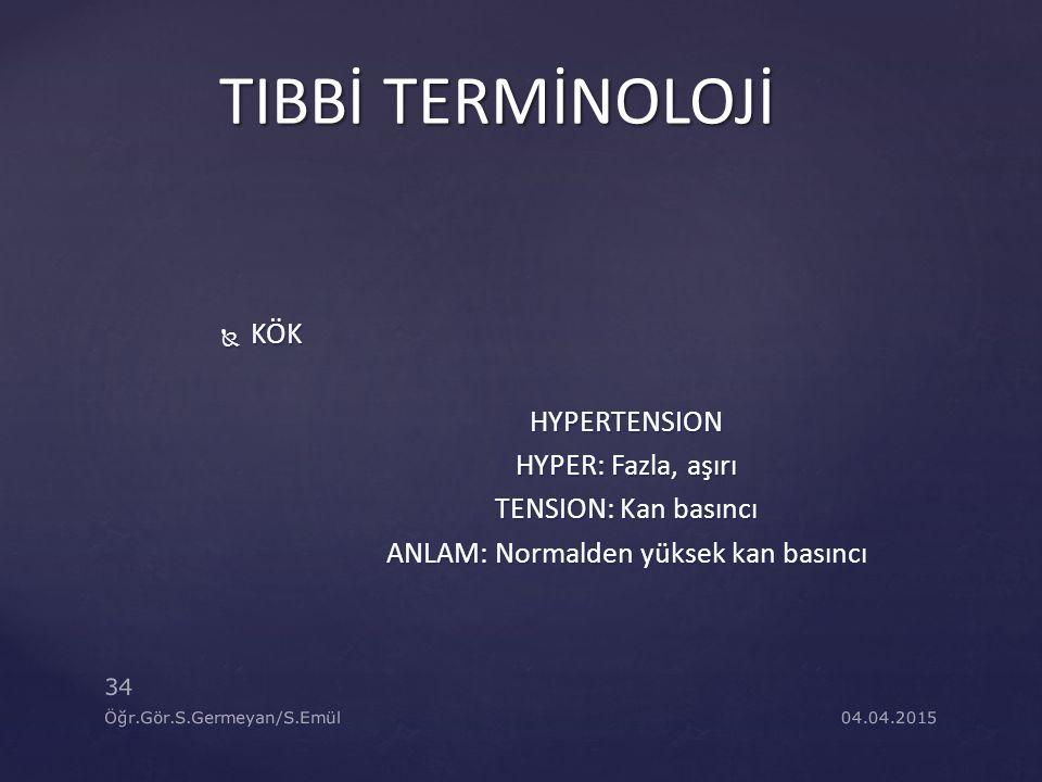 04.04.2015 34 Öğr.Gör.S.Germeyan/S.Emül TIBBİ TERMİNOLOJİ  KÖK HYPERTENSION HYPER: Fazla, aşırı TENSION: Kan basıncı ANLAM: Normalden yüksek kan bası
