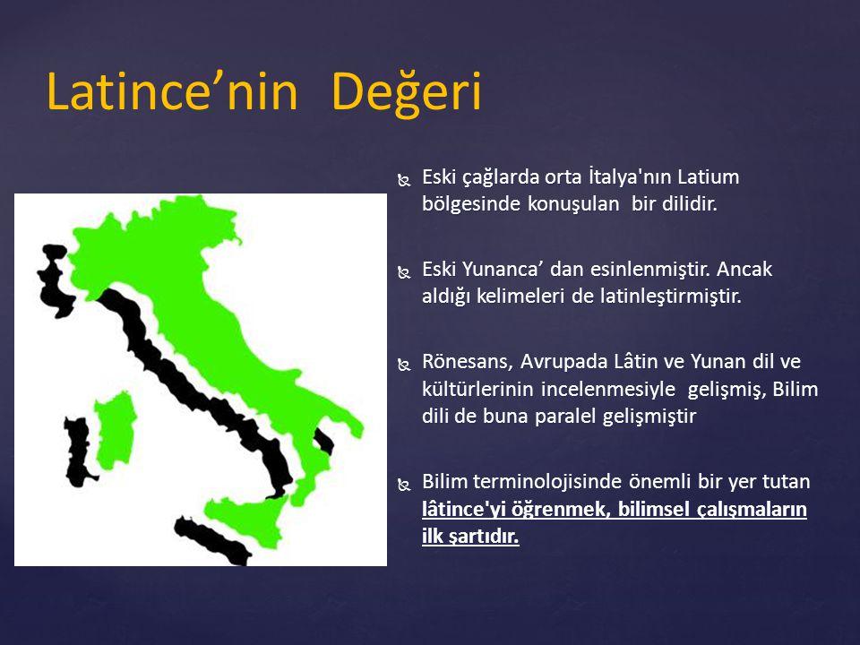 Latince'nin Değeri  Eski çağlarda orta İtalya'nın Latium bölgesinde konuşulan bir dilidir.  Eski Yunanca' dan esinlenmiştir. Ancak aldığı kelimeleri