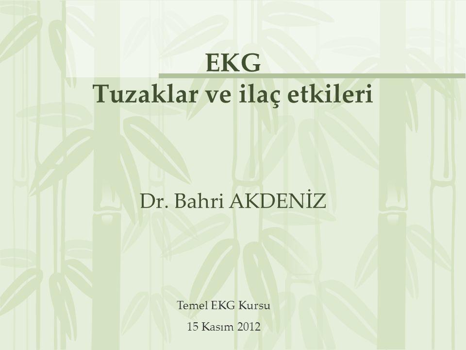 EKG Tuzaklar ve ilaç etkileri Dr. Bahri AKDENİZ Temel EKG Kursu 15 Kasım 2012