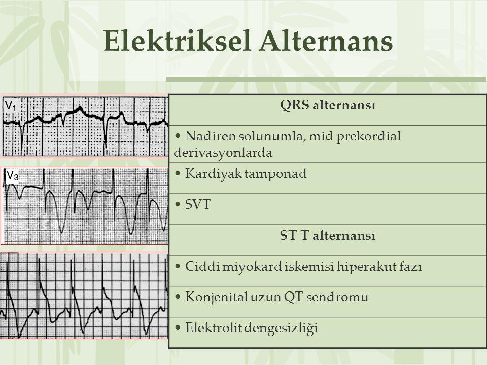 Elektriksel Alternans QRS alternansı Perikardiyal tamponad T dalga alternansı Elektrolit dengesizliği ST alternansı Prinzmetal angina QRS alternansı Nadiren solunumla, mid prekordial derivasyonlarda Kardiyak tamponad SVT ST T alternansı Ciddi miyokard iskemisi hiperakut fazı Konjenital uzun QT sendromu Elektrolit dengesizliği