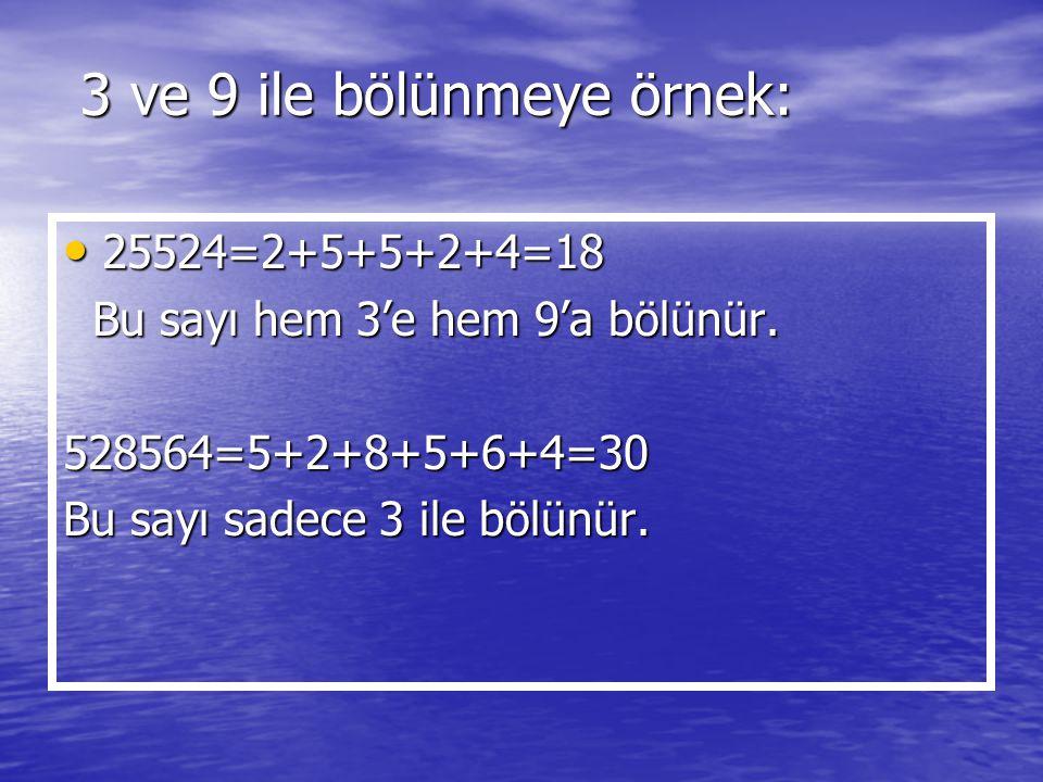 3 ve 9 ile bölünmeye örnek: 25524=2+5+5+2+4=18 25524=2+5+5+2+4=18 Bu sayı hem 3'e hem 9'a bölünür. Bu sayı hem 3'e hem 9'a bölünür.528564=5+2+8+5+6+4=