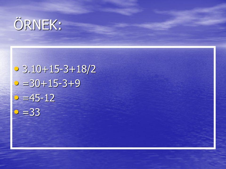 ÖRNEK: 3.10+15-3+18/2 3.10+15-3+18/2 =30+15-3+9 =30+15-3+9 =45-12 =45-12 =33 =33