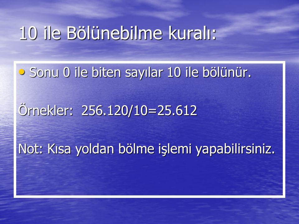 10 ile Bölünebilme kuralı: Sonu 0 ile biten sayılar 10 ile bölünür. Sonu 0 ile biten sayılar 10 ile bölünür. Örnekler: 256.120/10=25.612 Not: Kısa yol