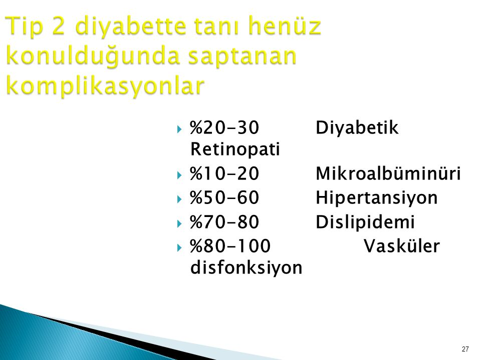 27  %20-30 Diyabetik Retinopati  %10-20 Mikroalbüminüri  %50-60 Hipertansiyon  %70-80 Dislipidemi  %80-100 Vasküler disfonksiyon Tip 2 diyabette