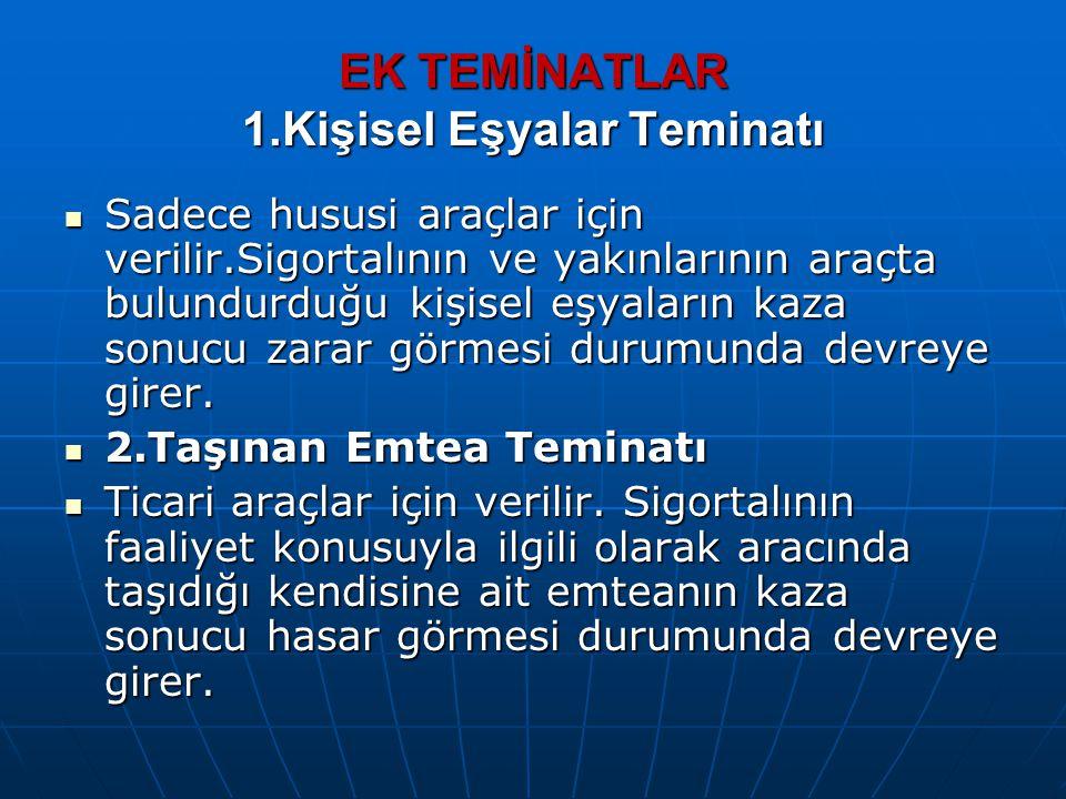 EK TEMİNATLAR 1.Kişisel Eşyalar Teminatı Sadece hususi araçlar için verilir.Sigortalının ve yakınlarının araçta bulundurduğu kişisel eşyaların kaza so